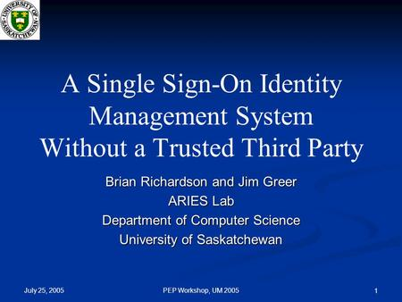July 25, 2005 PEP Workshop, UM 2005 1 A Single Sign-On Identity Management System Without a Trusted Third Party Brian Richardson and Jim Greer ARIES Lab.