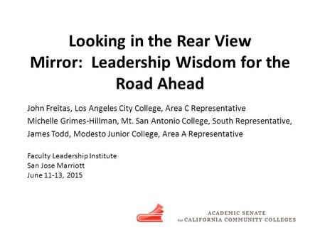 Looking in the Rear View Mirror: Leadership Wisdom for the Road Ahead John Freitas, Los Angeles City College, Area C Representative Michelle Grimes-Hillman,