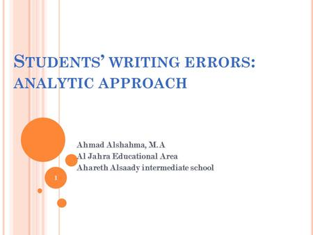 S TUDENTS ' WRITING ERRORS : ANALYTIC APPROACH Ahmad Alshahma, M.A Al Jahra Educational Area Ahareth Alsaady intermediate school 1.