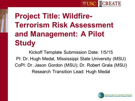Project Title: Wildfire- Terrorism Risk Assessment and Management: A Pilot Study Kickoff Template Submission Date: 1/5/15 PI: Dr. Hugh Medal, Mississippi.