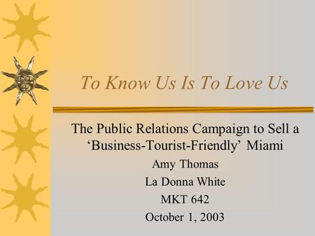 To Know Us Is To Love Us The Public Relations Campaign to Sell a 'Business-Tourist-Friendly' Miami Amy Thomas La Donna White MKT 642 October 1, 2003.