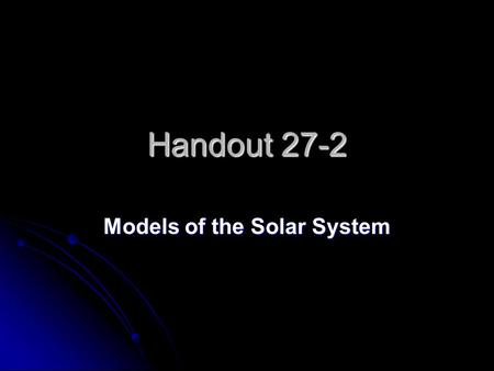 Handout 27-2 Models of the Solar System. 1 The first astronomers thought that the stars, planets, and sun revolved around C.Earth C.Earth.