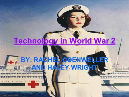 Technology in World War 2 BY: RACHEL ODENWELLER AND HALEY WRIGHT.