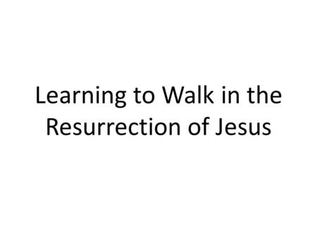 Learning to Walk in the Resurrection of Jesus. Introduction Easter, or Resurrection Sunday, is such an amazing celebration for a true Christ follower.