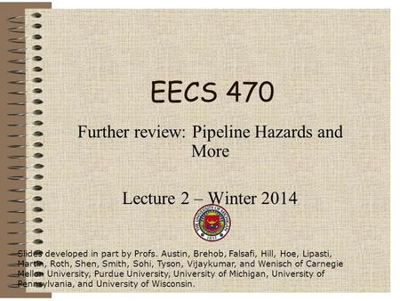 EECS 470 Further review: Pipeline Hazards and More Lecture 2 – Winter 2014 Slides developed in part by Profs. Austin, Brehob, Falsafi, Hill, Hoe, Lipasti,