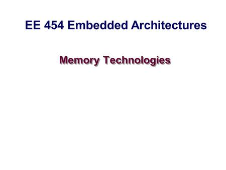 Memory Technologies EE 454 Embedded Architectures.