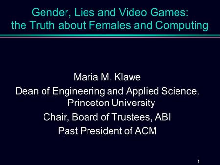 1 Gender, Lies and Video Games: the Truth about Females and Computing Maria M. Klawe Dean of Engineering and Applied Science, Princeton University Chair,