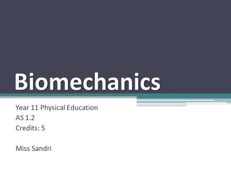Biomechanics Year 11 Physical Education AS 1.2 Credits: 5 Miss Sandri.