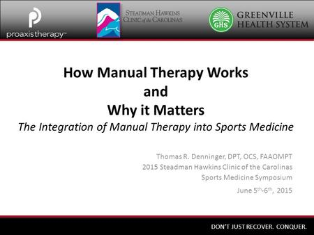 DON'T JUST RECOVER. CONQUER. How Manual Therapy Works and Why it Matters The Integration of Manual Therapy into Sports Medicine Thomas R. Denninger, DPT,