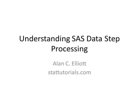 Understanding SAS Data Step Processing Alan C. Elliott stattutorials.com.