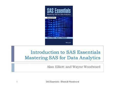 Introduction to SAS Essentials Mastering SAS for Data Analytics Alan Elliott and Wayne Woodward SAS Essentials - Elliott & Woodward1.