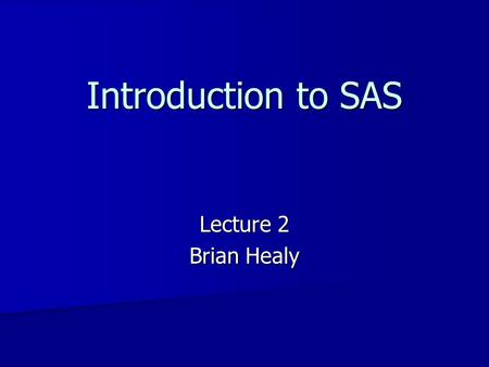 Introduction to SAS Lecture 2 Brian Healy.