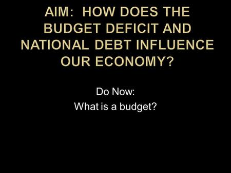 Do Now: What is a budget?.  Budget  President  Congress  Revenues (taxes)  Expenditures (spending/appropriations)  Categories of spending (Big 3)