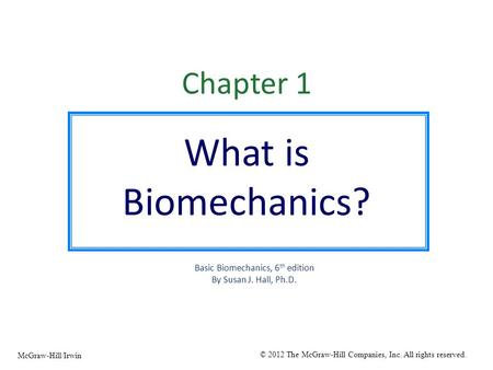 Chapter 1 What is Biomechanics? Basic Biomechanics, 6 th edition By Susan J. Hall, Ph.D. © 2012 The McGraw-Hill Companies, Inc. All rights reserved. McGraw-Hill/Irwin.