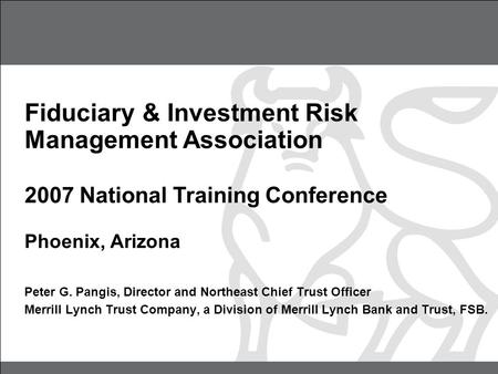 Fiduciary & Investment Risk Management Association 2007 National Training Conference Phoenix, Arizona Peter G. Pangis, Director and Northeast Chief Trust.