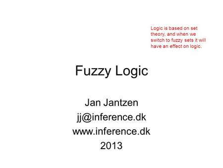 Fuzzy Logic Jan Jantzen  2013 Logic is based on set theory, and when we switch to fuzzy sets it will have an effect on.