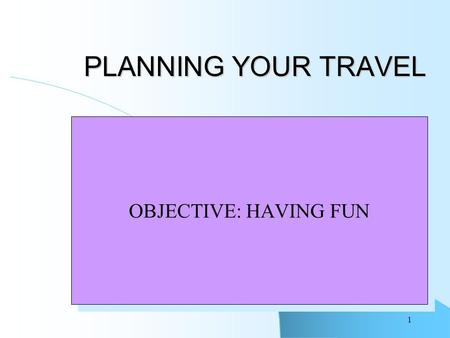 1 PLANNING YOUR TRAVEL OBJECTIVE: HAVING FUN. 2 Your Vacation You know you want to go somewhere and do something Deciding Where and How Making it happen.