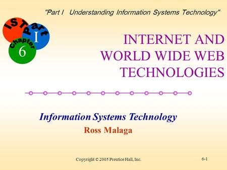I Information Systems Technology Ross Malaga 6 Part I Understanding Information Systems Technology Copyright © 2005 Prentice Hall, Inc. 6-1 INTERNET.