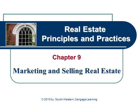 Real Estate Principles and Practices Chapter 9 Marketing and Selling Real Estate © 2010 by South-Western, Cengage Learning.