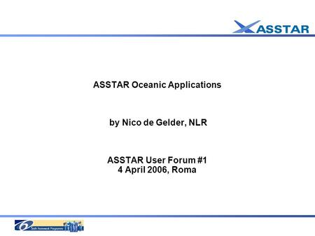 ASSTAR Oceanic Applications by Nico de Gelder, NLR ASSTAR User Forum #1 4 April 2006, Roma.