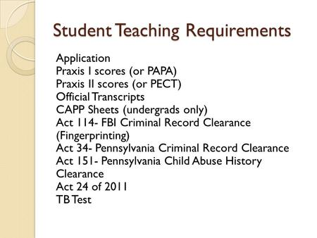 Student Teaching Requirements Application Praxis I scores (or PAPA) Praxis II scores (or PECT) Official Transcripts CAPP Sheets (undergrads only) Act 114-
