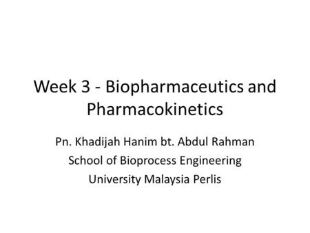 Week 3 - Biopharmaceutics and Pharmacokinetics Pn. Khadijah Hanim bt. Abdul Rahman School of Bioprocess Engineering University Malaysia Perlis.