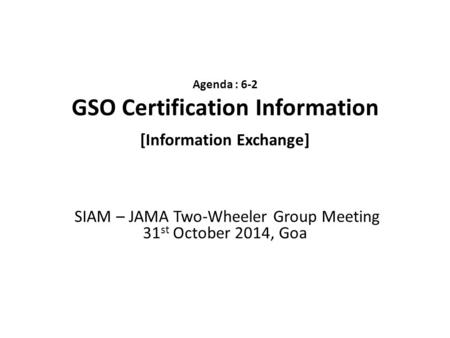 Agenda : 6-2 GSO Certification Information [Information Exchange] SIAM – JAMA Two-Wheeler Group Meeting 31 st October 2014, Goa.