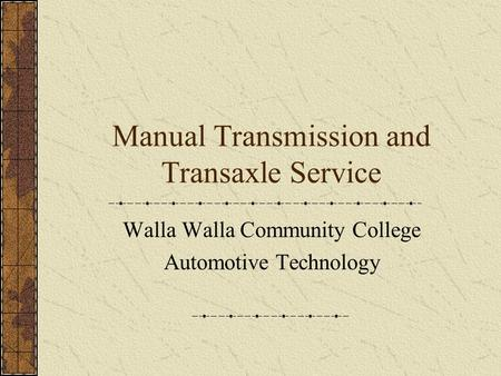 Manual Transmission and Transaxle Service Walla Walla Community College Automotive Technology.