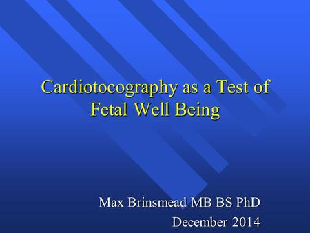 Cardiotocography as a Test of Fetal Well Being Max Brinsmead MB BS PhD December 2014.