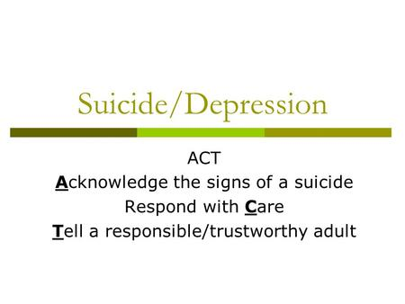 Suicide/Depression ACT Acknowledge the signs of a suicide Respond with Care Tell a responsible/trustworthy adult.