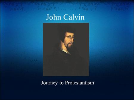 John Calvin Journey to Protestantism. Early Years Calvin studied in France in Paris from 1521 to 1526. (Grolier Online) o During this time he was introduced.