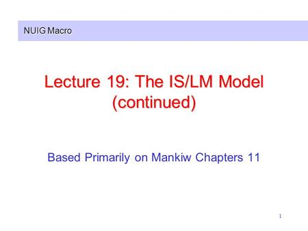 NUIG Macro 1 Lecture 19: The IS/LM Model (continued) Based Primarily on Mankiw Chapters 11.