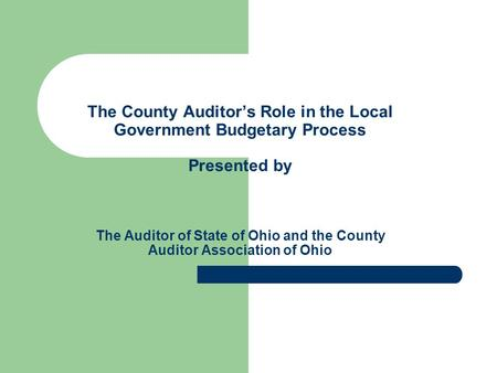 The County Auditor's Role in the Local Government Budgetary Process Presented by The Auditor of State of Ohio and the County Auditor Association of Ohio.