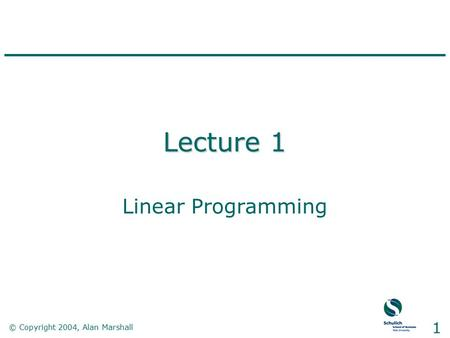 © Copyright 2004, Alan Marshall 1 Lecture 1 Linear Programming.
