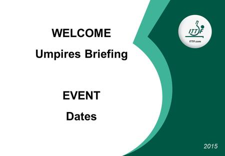 WELCOME Umpires Briefing EVENT Dates 2015. Organisation TEAM Referee: NAME (country) Deputy: NAME (country) Tournament director : Competition manager: