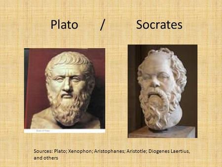 Plato / Socrates Sources: Plato; Xenophon; Aristophanes; Aristotle; Diogenes Laertius, and others.
