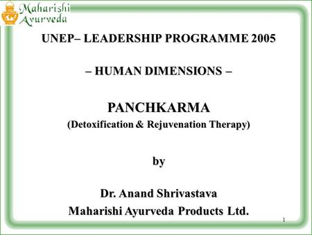 1 UNEP– LEADERSHIP PROGRAMME 2005 – HUMAN DIMENSIONS – PANCHKARMA (Detoxification & Rejuvenation Therapy) by Dr. Anand Shrivastava Maharishi Ayurveda Products.
