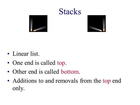 Stacks Linear list. One end is called top. Other end is called bottom. Additions to and removals from the top end only.