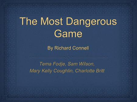 The Most Dangerous Game By Richard Connell Tema Fodje, Sam Wilson, Mary Kelly Coughlin, Charlotte Britt Tema Fodje, Sam Wilson, Mary Kelly Coughlin, Charlotte.