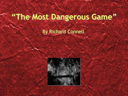 """The Most Dangerous Game"" By Richard Connell. Meet Richard Connell Born in 1893 Died in 1949 Connell's father was a newspaper owner This story was first."