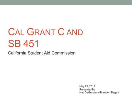 C AL G RANT C AND SB 451 California Student Aid Commission May 29, 2012 Presented By Nati DeGroot and Brandon Biegert.