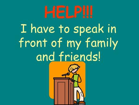 HELP!!! I have to speak in front of my family and friends!