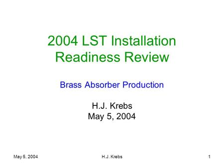 May 5, 2004H.J. Krebs1 2004 LST Installation Readiness Review Brass Absorber Production H.J. Krebs May 5, 2004.