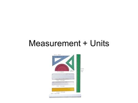 Measurement + Units. Measurements in Physics The most important measurements in Physics are Length, mass and time To make sure everybody in the world.