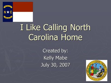 I Like Calling North Carolina Home Created by: Kelly Mabe July 30, 2007.