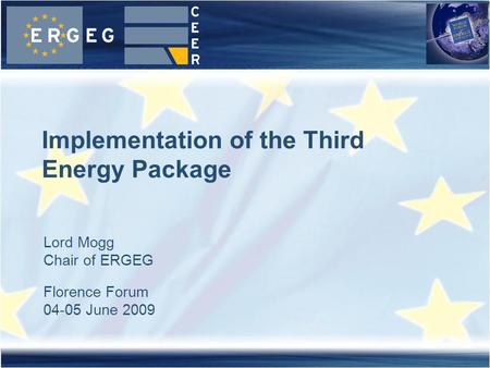 Lord Mogg Chair of ERGEG Florence Forum 04-05 June 2009 Implementation of the Third Energy Package.