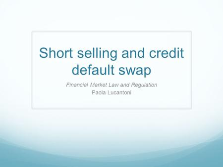 Short selling and credit default swap Financial Market Law and Regulation Paola Lucantoni.