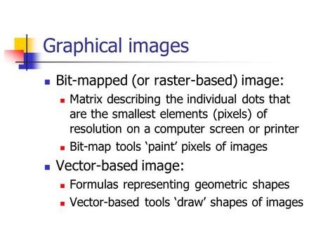 Graphical images Bit-mapped (or raster-based) image: Matrix describing the individual dots that are the smallest elements (pixels) of resolution on a computer.