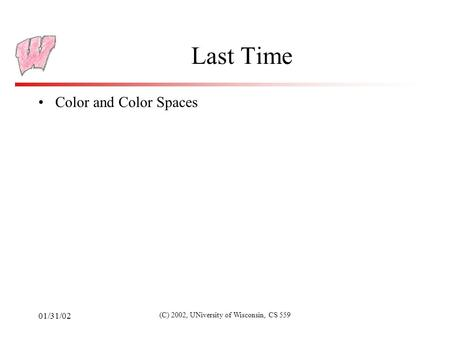 01/31/02 (C) 2002, UNiversity of Wisconsin, CS 559 Last Time Color and Color Spaces.