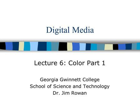 Digital Media Lecture 6: Color Part 1 Georgia Gwinnett College School of Science and Technology Dr. Jim Rowan.
